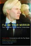 I'll Be Your Mirror: The Selected Andy Warhol Interviews - Kenneth Goldsmith, Wayne Kostenbaum, Reva Wolf