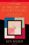 A Theory of Everything: An Integral Vision for Business, Politics, Science & Spirituality - Ken Wilber