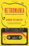 Retromania: Pop Culture's Addiction to Its Own Past - Simon Reynolds
