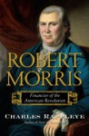Robert Morris: Financier of the American Revolution - Charles Rappleye