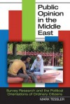Public Opinion in the Middle East: Survey Research and the Political Orientations of Ordinary Citizens - Mark Tessler