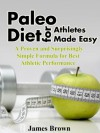 Paleo Diet for Athletes Made Easy: A Proven and Surprisingly Simple Formula for Best Athletic Performance - James Brown