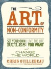 The Art of Non-Conformity: Set Your Own Rules, Live the Life You Want, and Change the World - Chris Guillebeau