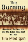 The Burning: Massacre, Destruction, and the Tulsa Race Riot of 1921 (Maeve Kerrigan Novels) - Tim Madigan