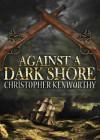 Against A Dark Shore - Christopher Kenworthy