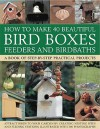 How to Make 40 Beautiful Bird Boxes, Feeders and Birdbaths: A Book of Step-by-Step Practical Projects - Jen Green