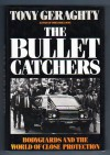 The Bullet Catchers: Bodyguards And The World Of Close Protection - Tony Geraghty