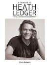 A Tribute to Heath Ledger: The Illustrated Biography - Chris Roberts