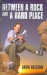 Between a Rock and a Hard Place: My Survival in Blue John Canyon - Aron Ralston