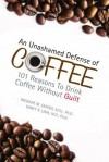 An Unashamed Defense of Coffee: 101 Reasons To Drink Coffee Without Guilt - Roseane M. Santos, Darcy R. Lima