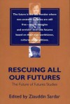 Rescuing All Our Futures: The Future of Futures Studies - Ziauddin Sardar
