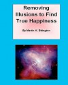 Removing Illusions to Find True Happiness - Martin K. Ettington