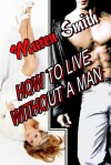 How To Live Without A Man - Maren Smith