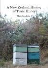 A New Zealand History of Toxic Honey - Mark Goodwin