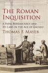 The Roman Inquisition: A Papal Bureaucracy and Its Laws in the Age of Galileo - Thomas F. Mayer