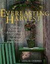 The Everlasting Harvest: Making Distinctive Arrangements & Elegant Decorations From Nature - Leslie Dierks