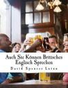 Auch Sie Können Britisches Englisch Sprechen (German Edition) - David Spencer Luton