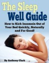The Sleep Well Guide: How to Kick Insomnia Out of Your Bed Quickly, Naturally and For Good! - Anthony Clark