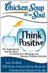 Chicken Soup for the Soul: Think Positive: 101 Inspirational Stories about Counting Your Blessings and Having a Positive Attitude - Jack Canfield, Mark Hansen, Amy Newmark, Mark Victor Hansen