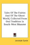 Tales of the Fairies and of the Ghost World, Collected from Oral Tradition in South-West Munster - Jeremiah Curtin