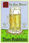 B Is for Beer: A Children's Book for Grown-Ups, a Grown-Up Book for Children - Tom Robbins, Laura Silverman