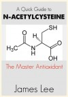 A Quick Guide to N-acetylcysteine - James Lee