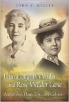 Laura Ingalls Wilder and Rose Wilder Lane: Authorship, Place, Time, and Culture - John E. Miller