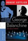 George Balanchine: The Ballet Maker - Robert Gottlieb