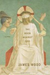 The Book Against God: A Novel - James Wood