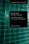 Situational Prison Control: Crime Prevention in Correctional Institutions - Richard Wortley