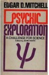 Psychic Exploration: A Challenge for Science, Understanding the Nature and Power of Consciousness - Edgar D. Mitchell, John White, Willis W. Harman, Jean Houston, Stanley Krippner, William G. Roll, Russell Targ, Charles T. Tart, Montague Ullman, Robert E.L. Masters