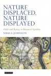 Nature Displaced, Nature Displayed: Order and Beauty in Botanical Gardens - Nuala C. Johnson