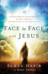 Face to Face with Jesus: A Former Muslim's Extraordinary Journey to Heaven and Encounter with the God of Love - Bodie Thoene, Mike Bickle, Samaa Habib