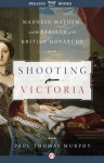Shooting Victoria: Madness, Mayhem, and the Rebirth of the British Monarchy - Paul Thomas Murphy