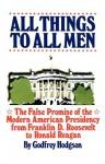 All things to all men : the false promise of the modern American presidency - Godfrey Hodgson