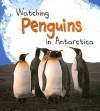 Watching Penguins in Antarctica - Louise Spilsbury, Richard Spilsbury