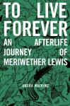 To Live Forever: An Afterlife Journey of Meriwether Lewis - Andra Watkins