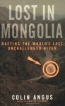 Lost in Mongolia: Rafting the World's Last Unchallenged River - Colin Angus