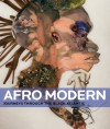 Afro-Modern: Journeys Through the Black Atlantic - Tanya Barson, Peter Gorschluter, Petrine Archer-Straw, Roberto Conduru, Manthia Diawara, Édouard Glissant, Kobena Mercer, Thelma Golden, Glenn Ligon, Courtney J. Martin, Huey Copeland