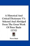 A Historical and Critical Dictionary V1: Selected and Abridged from the Great Work of Peter Bayle - Pierre Bayle