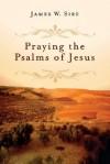 Praying the Psalms of Jesus - James W. Sire