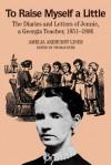 To Raise Myself A Little: The Diaries and Letters of Jennie, A Georgia Teacher, 1851-1886 - Amelia Akehurst Lines, Thomas G. Dyer