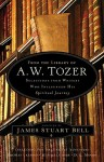 From the Library of A. W. Tozer: Selections From Writers Who Influenced His Spiritual Journey - James Stuart Bell Jr.