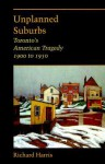 Unplanned Suburbs: Toronto's American Tragedy, 1900 to 1950 - Richard Harrison