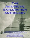 THE ANTARCTIC EXPLORATION ANTHOLOGY: The Personal Accounts of the Great Antarctic Explorers - Ernest Shackleton, Robert Falcon Scott, Roald Amundsen, Apsley Cherry-Garrard, Douglas Mawson