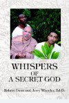 Whispers of a Secret God - Jerry Wheeler Ed D., Jerry Wheeler, Jerry Wheeler Ed D.