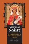 Imperial Saint: The Cult of St. Catherine and the Dawn of Female Rule in Russia - Gary Marker
