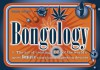 Bongology: n. The Art of Creating 35 of the World's Most Bongtastic Marijuana Ingestion Devices - Chris Stone