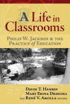 A Life in Classrooms: Philip W. Jackson and the Practice of Education - Philip W. Jackson, David T. Hansen, Mary Erina Driscoll, René V. Arcilla