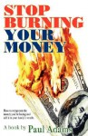 Stop Burning Your Money: How to Recapture the Money You're Losing and Add It to Your Family's Wealth - Paul Adams